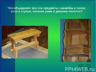 Что объединяет все эти предметы: скамейка и полка, стол и стулья, оконная рама и