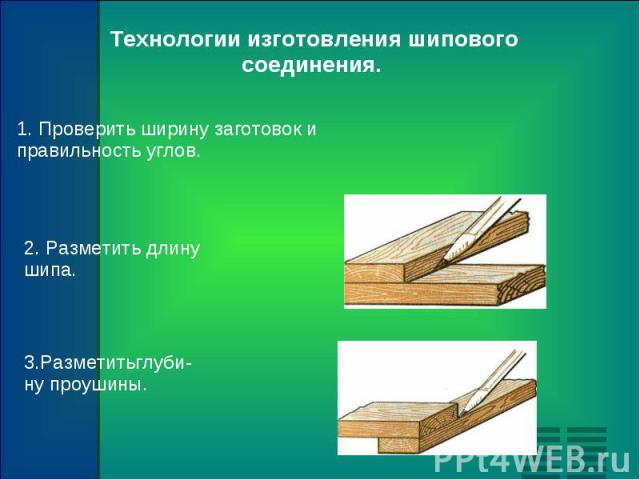 Технологии изготовления шипового соединения. 1. Проверить ширину заготовок и правильность углов. 2. Разметить длину шипа. 3.Разметитьглуби- ну проушины.