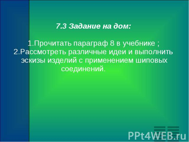 7.3 Задание на дом: 1.Прочитать параграф 8 в учебнике ; 2.Рассмотреть различные идеи и выполнить эскизы изделий с применением шиповых соединений.
