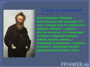 Слово о художнике Иван Иванович Шишкин – известный русский художник XIX века. Гл
