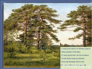 С природой одною он жизнью дышал: Ручья разумел лепетанье, И говор древесных лис