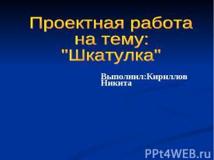 """Проектная работа на тему: """"Шкатулка"""" Выполнил:Кириллов Никита"""