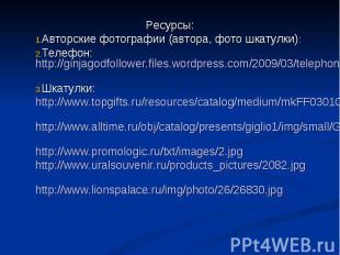 Ресурсы: Авторские фотографии (автора, фото шкатулки): Телефон: http://ginjagodf