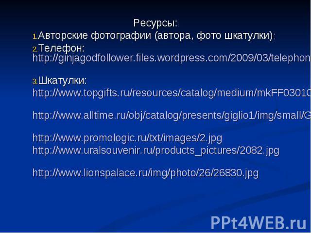 Ресурсы: Авторские фотографии (автора, фото шкатулки): Телефон: http://ginjagodfollower.files.wordpress.com/2009/03/telephone-ringing-twn1.jpg Шкатулки: http://www.topgifts.ru/resources/catalog/medium/mkFF0301C.jpg http://www.alltime.ru/obj/catalog/…