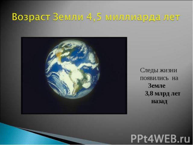 Возраст Земли 4,5 миллиарда лет Следы жизни появились на Земле 3,8 млрд лет назад