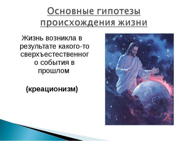 Основные гипотезы происхождения жизни Жизнь возникла в результате какого-то сверхъестественного события в прошлом (креационизм)