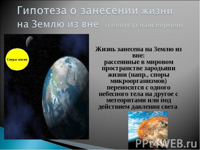 Гипотеза о занесении жизни на Землю из вне (гипотеза панспермии) Жизнь занесена на Землю из вне: рассеянные в мировом пространстве зародыши жизни (напр., споры микроорганизмов) переносятся с одного небесного тела на другое с метеоритами или под дейс…
