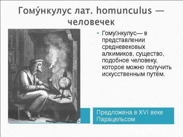 Гому нкулус лат. homunculus — человечек Гому нкулус— в представлении средневековых алхимиков, существо, подобное человеку, которое можно получить искусственным путём. Предложена в XVI веке Парацельсом