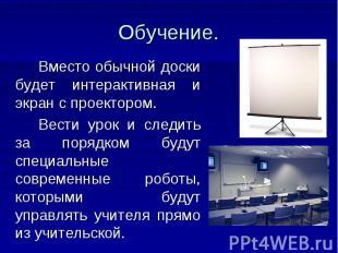 Обучение. Вместо обычной доски будет интерактивная и экран с проектором. Вести у