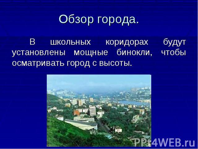 Обзор города. В школьных коридорах будут установлены мощные бинокли, чтобы осматривать город с высоты.