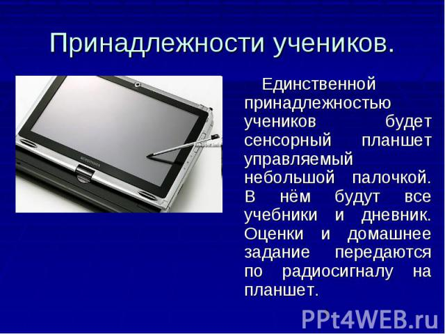 Принадлежности учеников. Единственной принадлежностью учеников будет сенсорный планшет управляемый небольшой палочкой. В нём будут все учебники и дневник. Оценки и домашнее задание передаются по радиосигналу на планшет.
