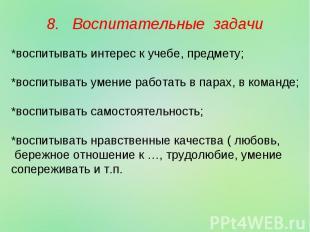 8. Воспитательные задачи *воспитывать интерес к учебе, предмету; *воспитывать ум