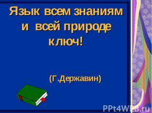 Язык всем знаниям и всей природе ключ! (Г.Державин)
