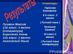 Результаты Пушмин Максим 11Б класс- 3 место (литература) Борисенко Алена 11Б кла