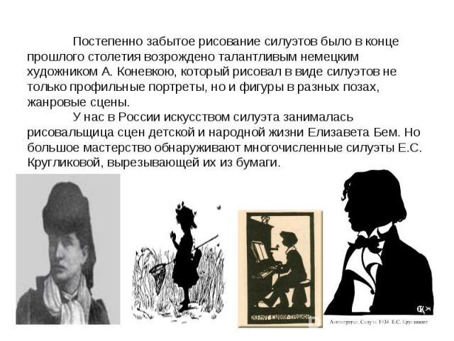Постепенно забытое рисование силуэтов было в конце прошлого столетия возрождено талантливым немецким художником А. Коневкою, который рисовал в виде силуэтов не только профильные портреты, но и фигуры в разных позах, жанровые сцены. У нас в России ис…