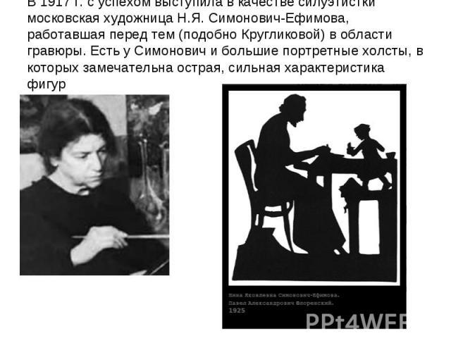 В 1917 г. с успехом выступила в качестве силуэтистки московская художница Н.Я. Симонович-Ефимова, работавшая перед тем (подобно Кругликовой) в области гравюры. Есть у Симонович и большие портретные холсты, в которых замечательна острая, сильная хара…