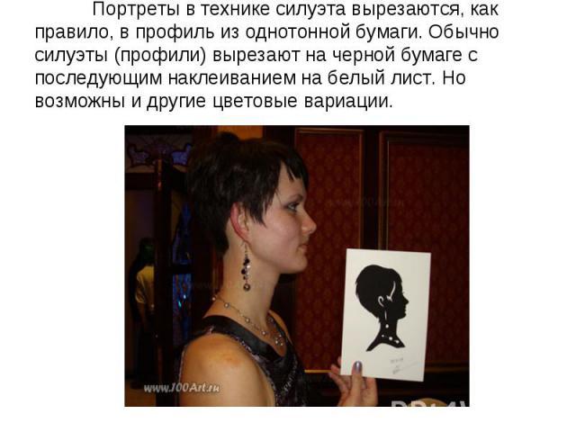 Портреты в технике силуэта вырезаются, как правило, в профиль из однотонной бумаги. Обычно силуэты (профили) вырезают на черной бумаге с последующим наклеиванием на белый лист. Но возможны и другие цветовые вариации.