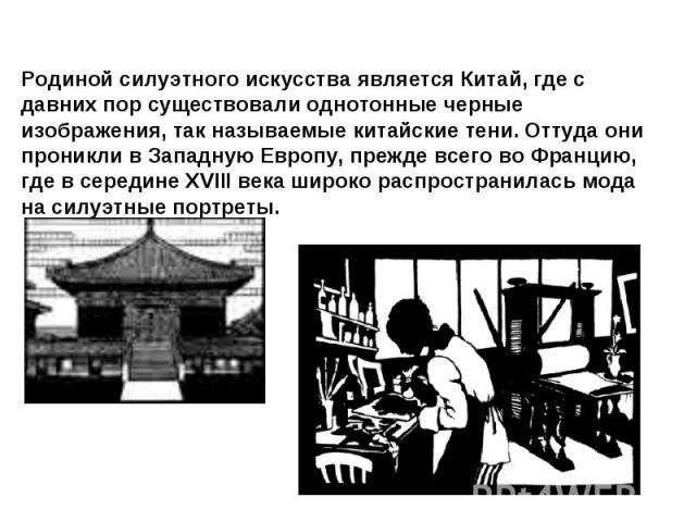 Родиной силуэтного искусства является Китай, где с давних пор существовали однотонные черные изображения, так называемые китайские тени. Оттуда они проникли в Западную Европу, прежде всего во Францию, где в середине XVIII века широко распространилас…