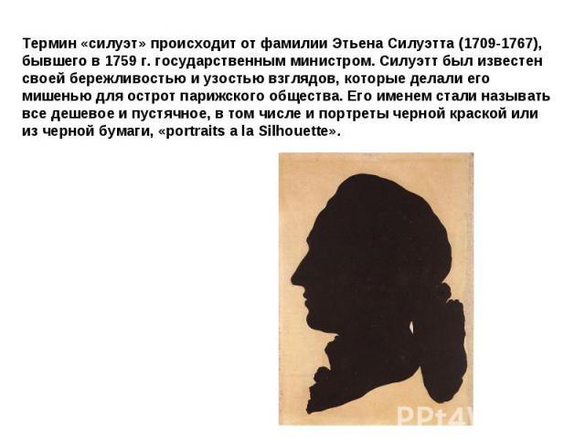 Термин «силуэт» происходит от фамилии Этьена Силуэтта (1709-1767), бывшего в 1759 г. государственным министром. Силуэтт был известен своей бережливостью и узостью взглядов, которые делали его мишенью для острот парижского общества. Его именем стали …