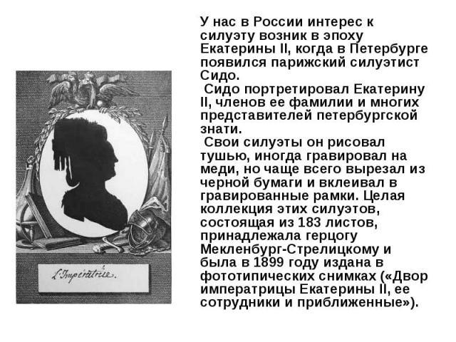 У нас в России интерес к силуэту возник в эпоху Екатерины II, когда в Петербурге появился парижский силуэтист Сидо. Сидо портретировал Екатерину II, членов ее фамилии и многих представителей петербургской знати. Свои силуэты он рисовал тушью, иногда…