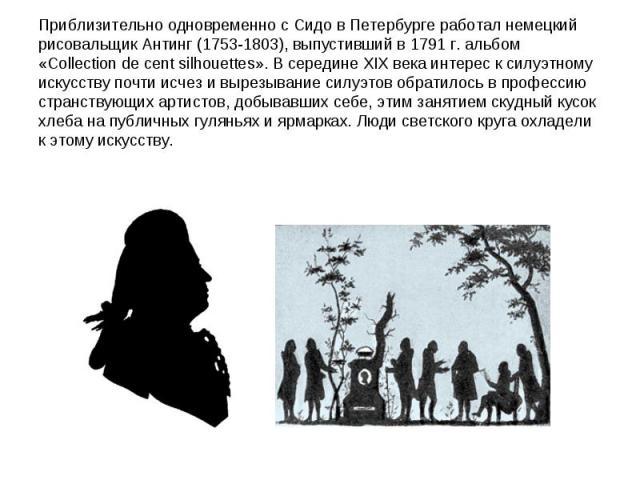 Приблизительно одновременно с Сидо в Петербурге работал немецкий рисовальщик Антинг (1753-1803), выпустивший в 1791 г. альбом «Collection de cent silhouettes». В середине XIX века интерес к силуэтному искусству почти исчез и вырезывание силуэтов обр…