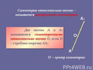 Симметрия относительно точки – называется центральной симметрией Две точки А и А