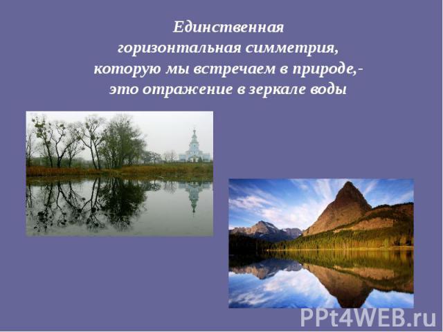 Единственная горизонтальная симметрия, которую мы встречаем в природе,- это отражение в зеркале воды