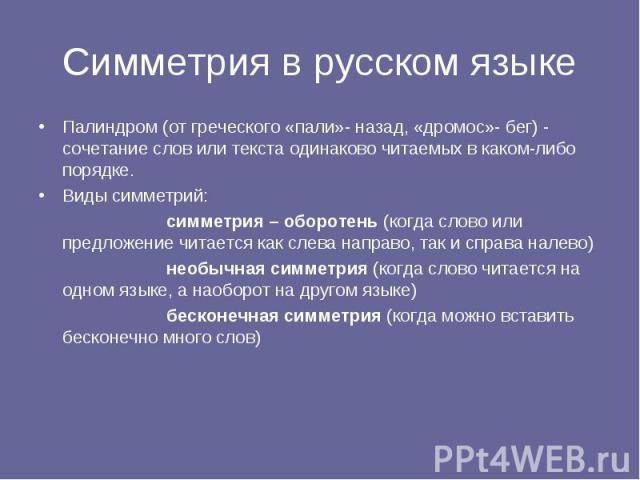 Симметрия в русском языке Палиндром (от греческого «пали»- назад, «дромос»- бег) - сочетание слов или текста одинаково читаемых в каком-либо порядке. Виды симметрий: симметрия – оборотень (когда слово или предложение читается как слева направо, так …