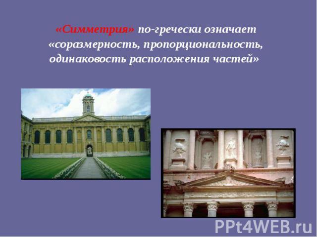 «Симметрия» по-гречески означает «соразмерность, пропорциональность, одинаковость расположения частей»