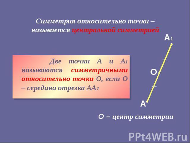 Симметрия относительно точки – называется центральной симметрией Две точки А и А1 называются симметричными относительно точки О, если О – середина отрезка АА1