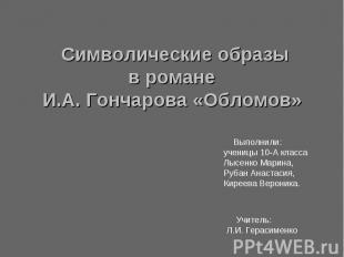 Символические образы в романе И.А. Гончарова «Обломов» Выполнили: ученицы 10-А к