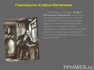 Пшеницына Агафья Матвеевна «Хозяйка» этого мира, Агафья Матвеевна Пшеницына, как