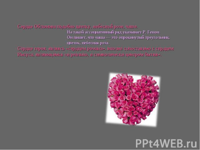 Сердце Обломова подобно цветку, небесной розе, чаше. На такой ассоциативный ряд указывает Р. Генон. Он пишет, что чаша — это опрокинутый треугольник, цветок, небесная роза. Сердце героя, являясь «сердцем романа», вполне сопоставимо с сердцем Иисуса,…