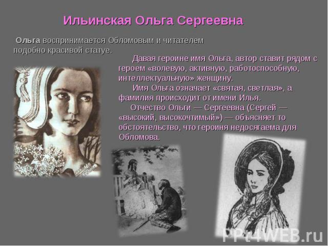 Ильинская Ольга Сергеевна Ольга воспринимается Обломовым и читателем подобно красивой статуе. Давая героине имя Ольга, автор ставит рядом с героем «волевую, активную, работоспособную, интеллектуальную» женщину. Имя Ольга означает «святая, светлая», …