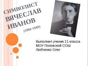 Символист Вячеслав Иванов (1866-1949) Выполнил ученик 11 класса МОУ Поповской СО
