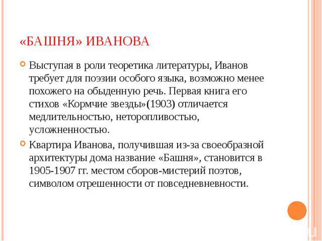 «Башня» Иванова Выступая в роли теоретика литературы, Иванов требует для поэзии особого языка, возможно менее похожего на обыденную речь. Первая книга его стихов «Кормчие звезды»(1903) отличается медлительностью, неторопливостью, усложненностью. Ква…
