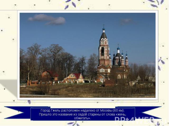 Город Гжель расположен недалеко от Москвы (60 км). Пришло это название из седой старины от слова «жечь, обжигать».