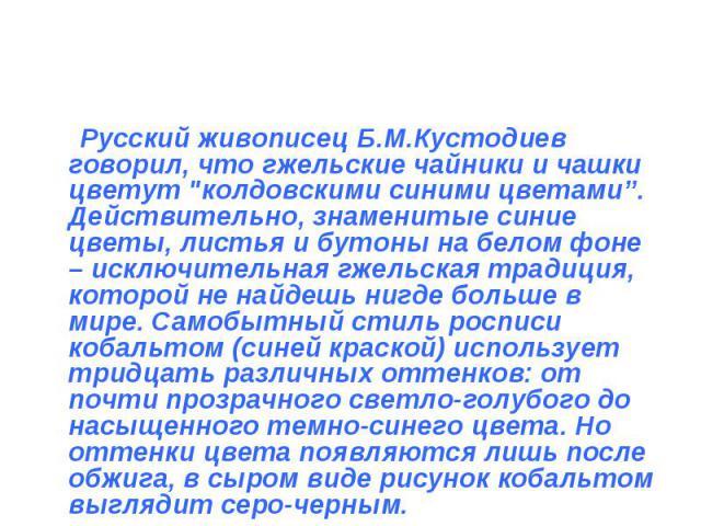 Русский живописец Б.М.Кустодиев говорил, что гжельские чайники и чашки цветут