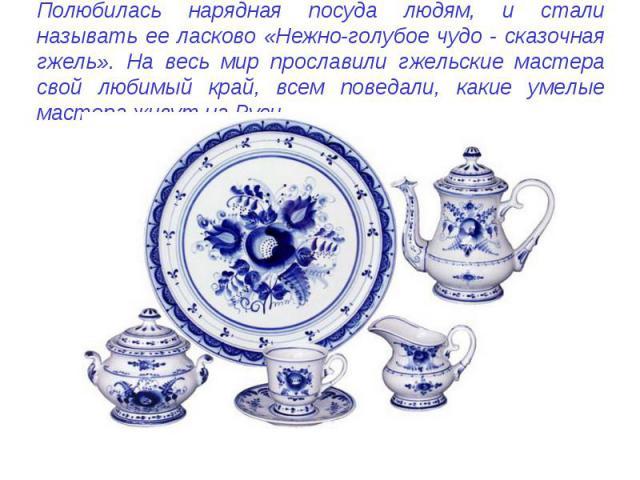 Полюбилась нарядная посуда людям, и стали называть ее ласково «Нежно-голубое чудо - сказочная гжель». На весь мир прославили гжельские мастера свой любимый край, всем поведали, какие умелые мастера живут на Руси.
