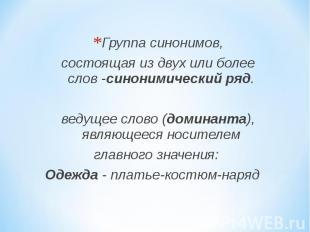 Группа синонимов, состоящая из двух или более слов -синонимический ряд. ведущее