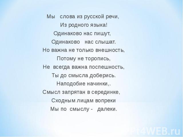 Мы слова из русской речи, Из родного языка! Одинаково нас пишут, Одинаково нас слышат. Но важна не только внешность, Потому не торопись, Не всегда важна поспешность, Ты до смысла доберись. Наподобие начинки,. Смысл запрятан в серединке, Сходным лица…
