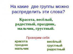 На какие две группы можно распределить эти слова? Красота, весёлый, радостный, п