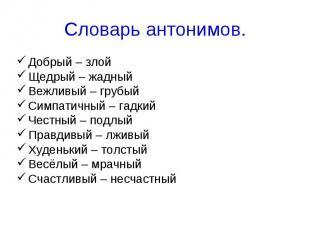 Словарь антонимов. Добрый – злой Щедрый – жадный Вежливый – грубый Симпатичный –