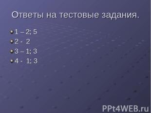 Ответы на тестовые задания. 1 – 2; 5 2 - 2 3 – 1; 3 4 - 1; 3