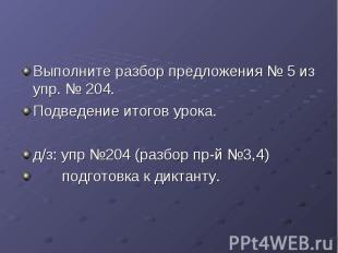 Выполните разбор предложения № 5 из упр. № 204. Подведение итогов урока. д/з: уп
