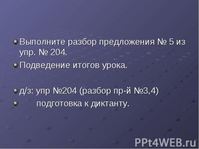 Выполните разбор предложения № 5 из упр. № 204. Подведение итогов урока. д/з: упр №204 (разбор пр-й №3,4) подготовка к диктанту.