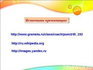 Источники презентации: http://www.gramota.ru/class/coach/punct/45_192 http://ru.