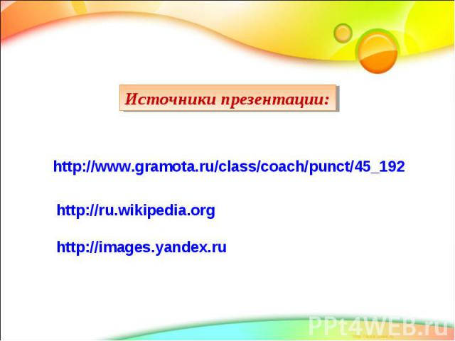 Источники презентации: http://www.gramota.ru/class/coach/punct/45_192 http://ru.wikipedia.org http://images.yandex.ru