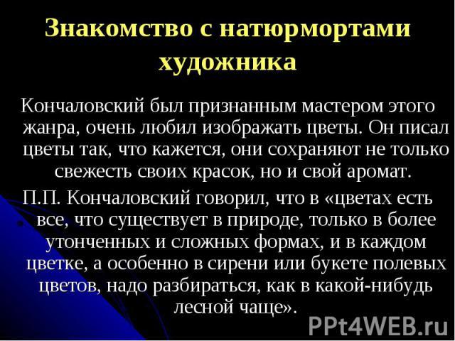 Знакомство с натюрмортами художникаКончаловский был признанным мастером этого жанра, очень любил изображать цветы. Он писал цветы так, что кажется, они сохраняют не только свежесть своих красок, но и свой аромат. П.П. Кончаловский говорил, что в «цв…