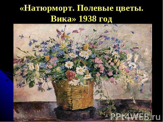 «Натюрморт. Полевые цветы. Вика» 1938 год